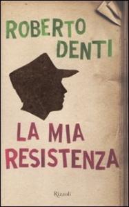 La mia resistenza / Roberto Denti