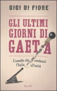 Gli ultimi giorni di Gaeta : l'assedio che condannò l'Italia all'unità / Gigi Di Fiore