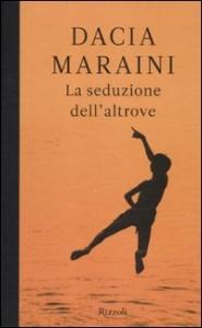 La seduzione dell'altrove / Dacia Maraini