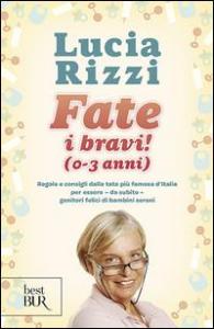Fate i bravi! (0-3 anni) : regole e consigli dalla tata più famosa d'Italia per essere, da subito, genitori felici di bambini sereni / Lucia Rizzi