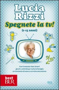 Spegnete la tv! : (1-15 anni) : con il metodo Fate i bravi! giochi e attività per tutta la famiglia, un momento di sana e corretta educazione / Lucia Rizzi