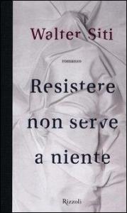 Resistere non serve a niente / Walter Siti