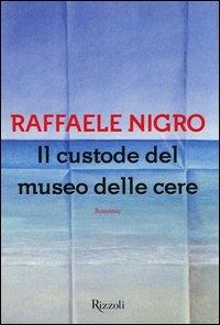 Il custode del museo delle cere / Raffaele Nigro