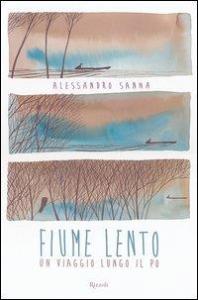 Fiume lento : un viaggio lungo il Po / Alessandro Sanna