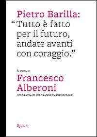 Pietro Barilla: tutto è fatto per il futuro, andate avanti con coraggio : biografia di un grande imprenditore / a cura di Francesco Alberoni