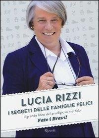 I segreti delle famiglie felici : il grande libro del prodigioso metodo Fate i bravi! / Lucia Rizzi