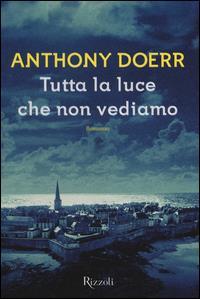 Tutta la luce che non vediamo / Anthony Doerr ; traduzione di Daniele A. Gewurz e Isabella Zani