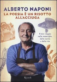 La poesia è un risotto all'acciuga : il mio viaggio nelle meraviglie della cucina e della vita / Alberto Naponi