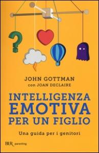 Intelligenza emotiva per un figlio : una guida per i genitori / John Gottman ; con Joan De Claire ; prefazione di Daniel Goleman