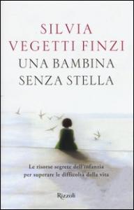 Una bambina senza stella : le risorse segrete dell'infanzia per superare le difficoltà della vita / Silvia Vegetti Finzi