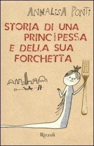 Storia di una principessa e della sua forchetta / Annalisa Ponti