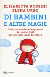 Di bambini e altre magie : guida al mondo immaginario dei nostri figli per educarli senza forzature / Elisabetta Rossini, Elena Urso