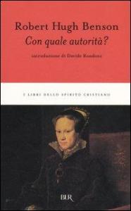 Con quale autorità? / Robert Hugh Benson ; introduzione di Davide Rondoni ; traduzione di Paolina Edelmann