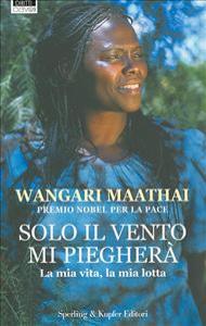 Solo il vento mi piegherà / Wangari Muta Maathai ; traduzione di Rosanna Carrera