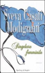 Singolare femminile / Sveva Casati Modignani