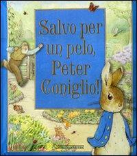 Salvo per un pelo, Peter Coniglio! / basato sulle storie originali di Beatrix Potter