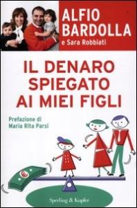 Il denaro spiegato ai miei figli / Alfio Bardolla, Sara Bardolla ; prefazione di Maria Rita Parsi