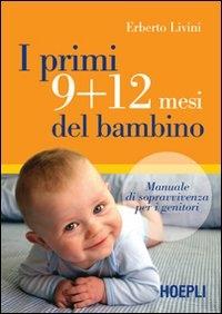 I primi 9 + 12 mesi del bambino : manuale di sopravvivenza per i genitori / Erberto Livini