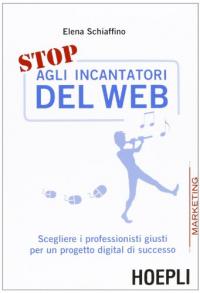 Stop agli incantatori del web : scegliere i professionisti giusti per un progetto digital di successo / Elena Schiaffino