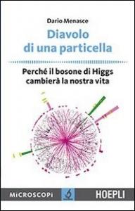Diavolo di una particella : perché il bosone di Higgs cambierà la nostra vita / Dario Menasce