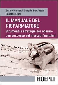 Il manuale del risparmiatore : strumenti e strategie per operare con successo sui mercati finanziari / Enrico Malverti, Saverio Berlinzani, Edoardo Liuni