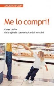 Me lo compri! : come come uscire dalla spirale consumistica dei bambini / Andrea Braun