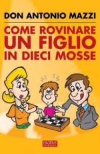 Come rovinare un figlio in dieci mosse / Antonio Mazzi