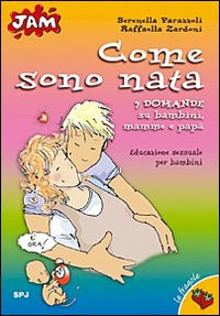 Come sono nata : 7 domande su bambini, mamme e papà : educazione sessuale per bambini / testi di Serenella Parazzoli ; illustrazioni di Raffaella Zardoni