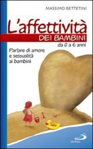L'affettività dei bambini : da 0 a 6 anni : parlare di amore e sessualità ai bambini / Massimo Bettetini
