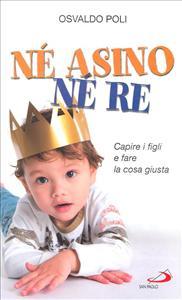 Né asino né re : capire i figli e fare la cosa giusta / Osvaldo Poli