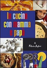 In cucina con mamma e papà : gustose esperienze tra i sapori mediterranei per genitori e figli / Federica Buglioni