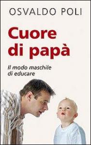 Cuore di papà : il modo maschile di educare / Osvaldo Poli