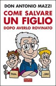 Come salvare un figlio dopo averlo rovinato / Antonio Mazzi