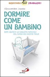 Dormire come un bambino : come aiutare lo sviluppo naturale del sonno dei vostri figli / Alessandra Devoto