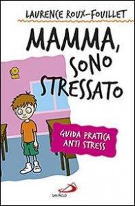 Mamma, sono stressato : guida pratica anti-stress / Laurence Roux-Fouillet
