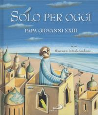 Solo per oggi / di Papa Giovanni XXIII ; illustrazioni di Bimba Landmann