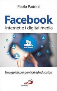 Facebook, internet e i digital media : una guida per genitori ed educatori / Paolo Padrini