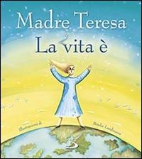 La vita è / Madre Teresa ; illustrazioni di Bimba Landmann