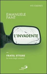 L'invadente : fratel Ettore, la virtù degli estremi / Emanuele Fant
