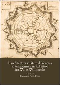 L'architettura militare di Venezia in terraferma e in Adriatico fra XVI e XVII secolo
