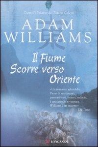 Il fiume scorre verso oriente : romanzo / di Adam Williams ; traduzione di Paola Merla