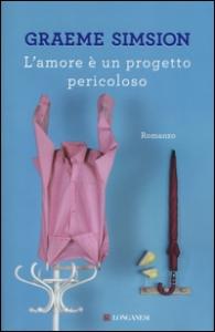 L'amore è un progetto pericoloso / romanzo di Graeme Simsion ; traduzione di Silvia Spairani