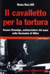 Il cavalletto per la tortura : Cesare Orsenigo, ambasciatore del papa nella Germania di Hitler / Monica Maria Biffi ; presentazione di mons. Giovanni Lajolo