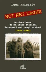 Noi nei lager : testimonianze di militari italiani internati nei campi nazisti : 1943-1945 / Luca Frigerio ; prefazione di Alfredo Canavero