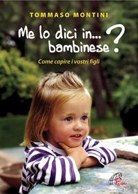 Me lo dici in... bambinese? : come capire i nostri figli / Tommaso Montini ; prefazione di Mariapia Bonanate ; presentazione di Paolo Siani