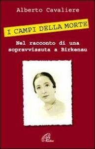 I campi della morte in Germania : nel racconto di una sopravvissuta a Birkenau / Alberto Cavaliere