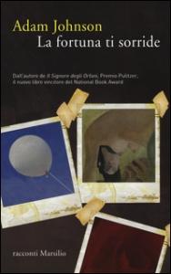 La fortuna ti sorride / Adam Johnson ; traduzione di Fabio Zucchella