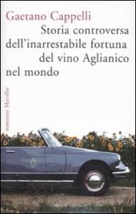Storia controversa dell'inarrestabile fortuna del vino Aglianico nel mondo / Gaetano Cappelli