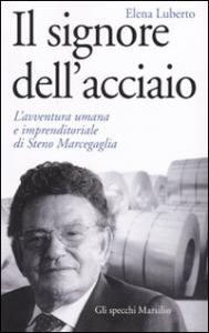 Il signore dell'acciaio : l'avventura umana e imprenditoriale di Steno Marcegaglia / Elena Luberto