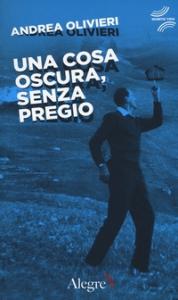 Una cosa oscura, senza pregio/ Andrea Olivieri